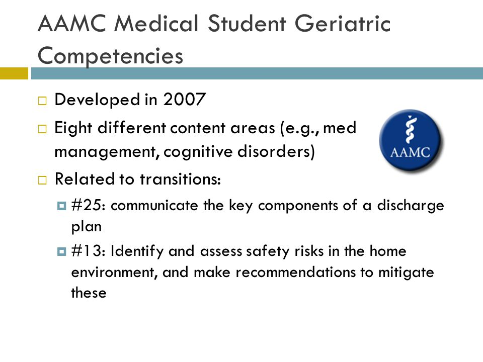 AAMC Medical Student Geriatric Competencies  Developed in 2007  Eight different content areas (e.g., med management, cognitive disorders)  Related to transitions:  #25: communicate the key components of a discharge plan  #13: Identify and assess safety risks in the home environment, and make recommendations to mitigate these