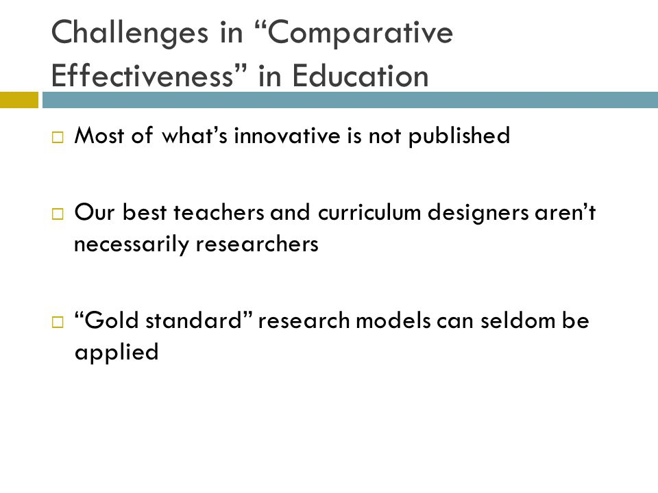 Challenges in Comparative Effectiveness in Education  Most of what's innovative is not published  Our best teachers and curriculum designers aren't necessarily researchers  Gold standard research models can seldom be applied