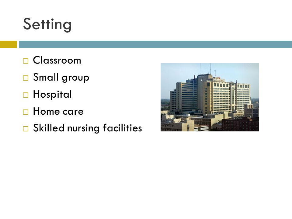Setting  Classroom  Small group  Hospital  Home care  Skilled nursing facilities
