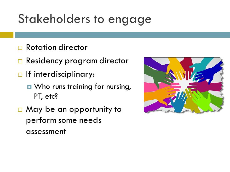 Stakeholders to engage  Rotation director  Residency program director  If interdisciplinary:  Who runs training for nursing, PT, etc.