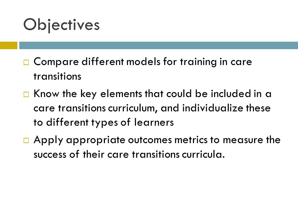 Objectives  Compare different models for training in care transitions  Know the key elements that could be included in a care transitions curriculum, and individualize these to different types of learners  Apply appropriate outcomes metrics to measure the success of their care transitions curricula.