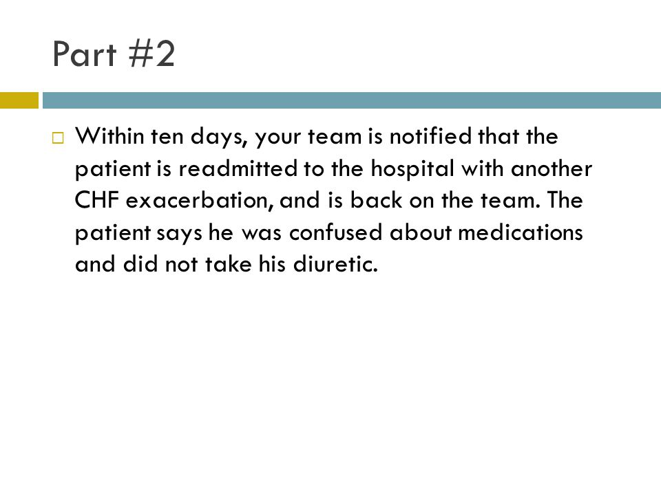 Part #2  Within ten days, your team is notified that the patient is readmitted to the hospital with another CHF exacerbation, and is back on the team.