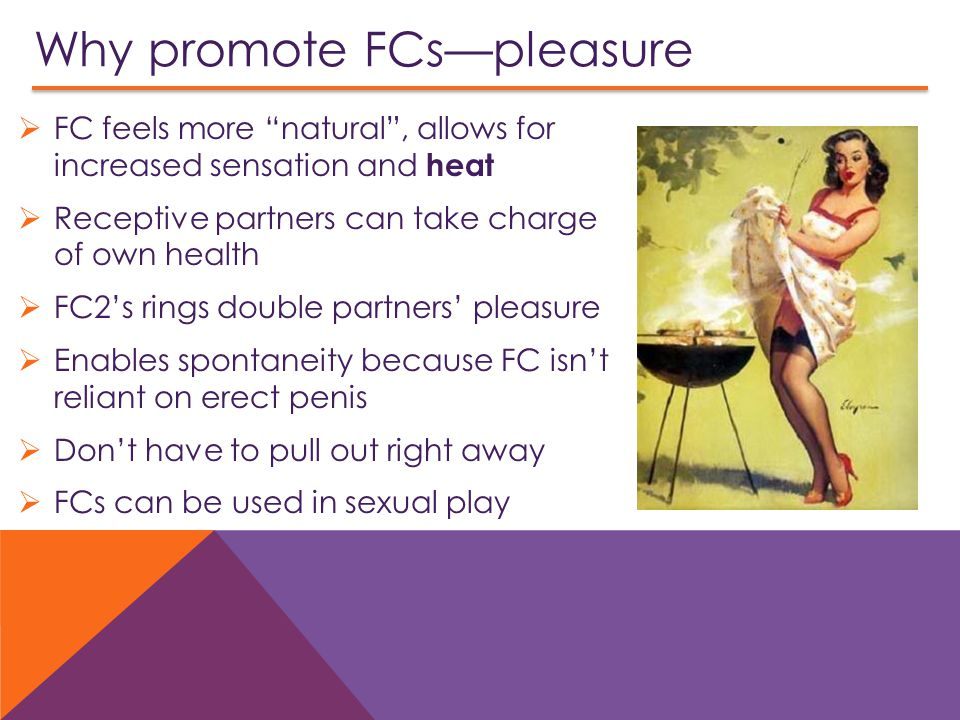 Why promote FCs—pleasure  FC feels more natural , allows for increased sensation and heat  Receptive partners can take charge of own health  FC2's rings double partners' pleasure  Enables spontaneity because FC isn't reliant on erect penis  Don't have to pull out right away  FCs can be used in sexual play
