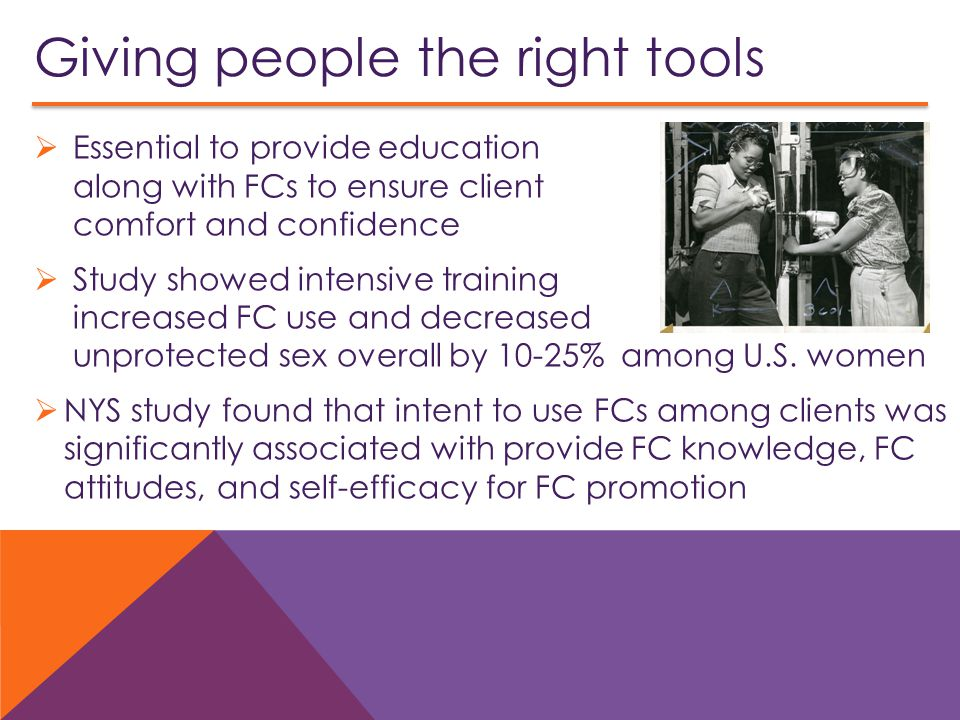 Giving people the right tools  Essential to provide education along with FCs to ensure client comfort and confidence  Study showed intensive training increased FC use and decreased unprotected sex overall by 10-25% among U.S.