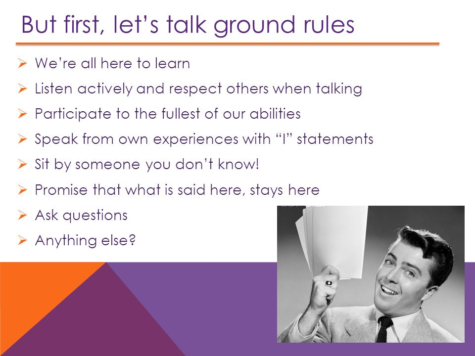 But first, let's talk ground rules  We're all here to learn  Listen actively and respect others when talking  Participate to the fullest of our abilities  Speak from own experiences with I statements  Sit by someone you don't know.