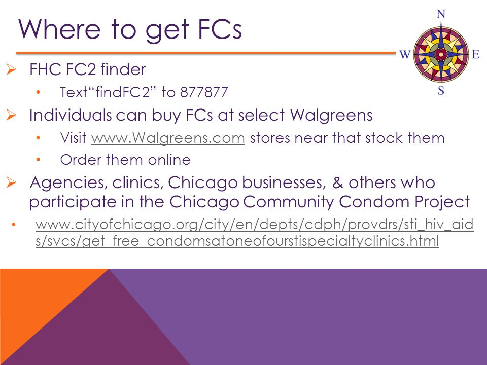 Where to get FCs  FHC FC2 finder Text findFC2 to 877877  Individuals can buy FCs at select Walgreens Visit www.Walgreens.com stores near that stock themwww.Walgreens.com Order them online  Agencies, clinics, Chicago businesses, & others who participate in the Chicago Community Condom Project www.cityofchicago.org/city/en/depts/cdph/provdrs/sti_hiv_aid s/svcs/get_free_condomsatoneofourstispecialtyclinics.html www.cityofchicago.org/city/en/depts/cdph/provdrs/sti_hiv_aid s/svcs/get_free_condomsatoneofourstispecialtyclinics.html