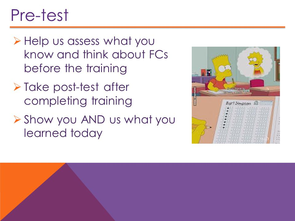 Pre-test  Help us assess what you know and think about FCs before the training  Take post-test after completing training  Show you AND us what you learned today