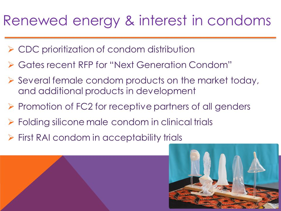 Renewed energy & interest in condoms  CDC prioritization of condom distribution  Gates recent RFP for Next Generation Condom  Several female condom products on the market today, and additional products in development  Promotion of FC2 for receptive partners of all genders  Folding silicone male condom in clinical trials  First RAI condom in acceptability trials