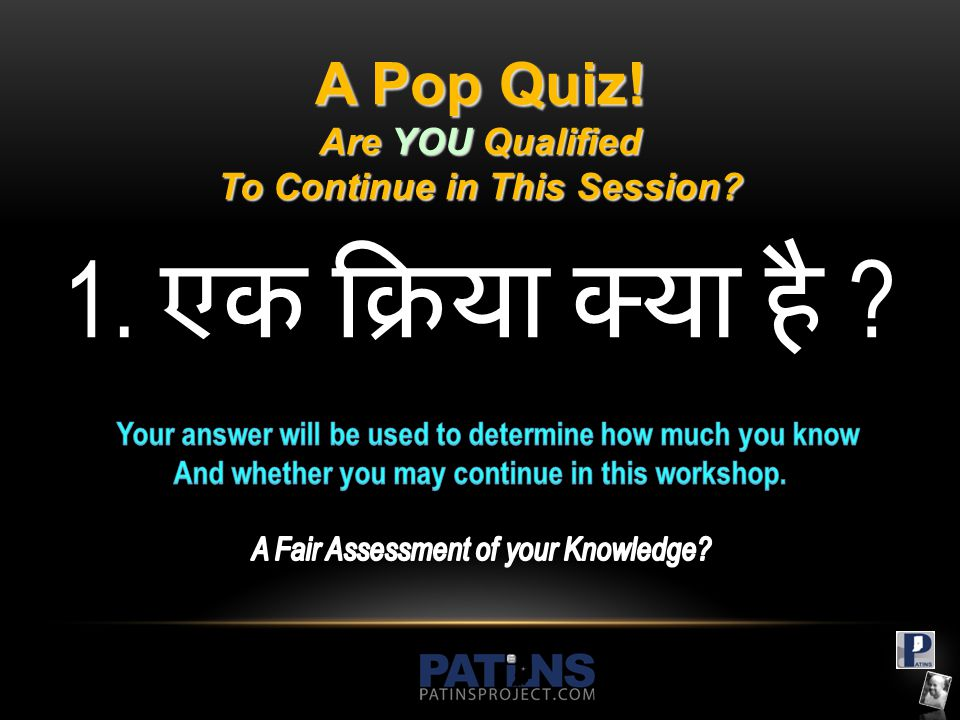 A Pop Quiz! Are YOU Qualified To Continue in This Session? 1. एक क्रिया क्या है ?
