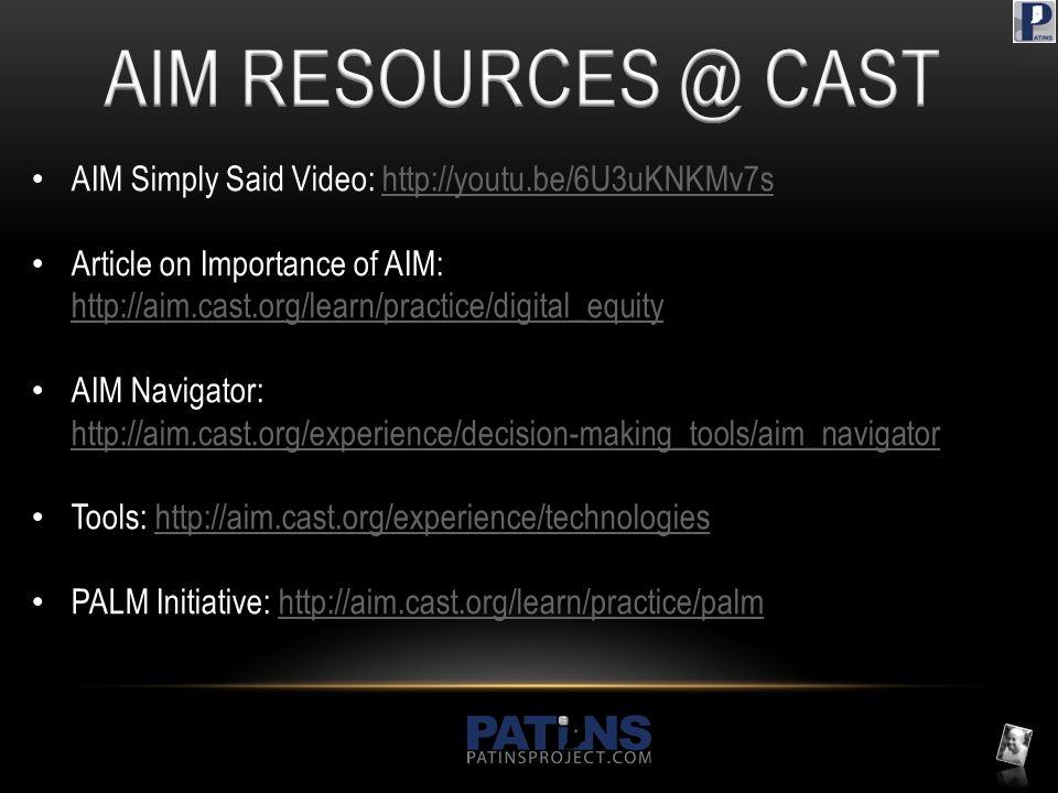 AIM Simply Said Video: http://youtu.be/6U3uKNKMv7shttp://youtu.be/6U3uKNKMv7s Article on Importance of AIM: http://aim.cast.org/learn/practice/digital_equity http://aim.cast.org/learn/practice/digital_equity AIM Navigator: http://aim.cast.org/experience/decision-making_tools/aim_navigator http://aim.cast.org/experience/decision-making_tools/aim_navigator Tools: http://aim.cast.org/experience/technologieshttp://aim.cast.org/experience/technologies PALM Initiative: http://aim.cast.org/learn/practice/palmhttp://aim.cast.org/learn/practice/palm