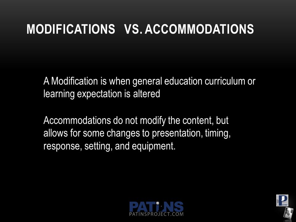 MODIFICATIONS VS. ACCOMMODATIONS A Modification is when general education curriculum or learning expectation is altered Accommodations do not modify t