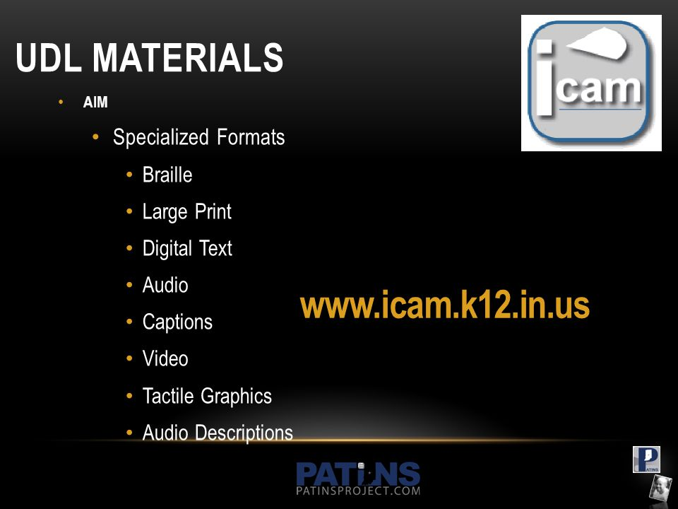 UDL MATERIALS AIM Specialized Formats Braille Large Print Digital Text Audio Captions Video Tactile Graphics Audio Descriptions www.icam.k12.in.us