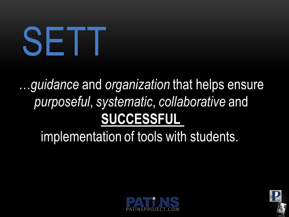 SETT … guidance and organization that helps ensure purposeful, systematic, collaborative and SUCCESSFUL implementation of tools with students.