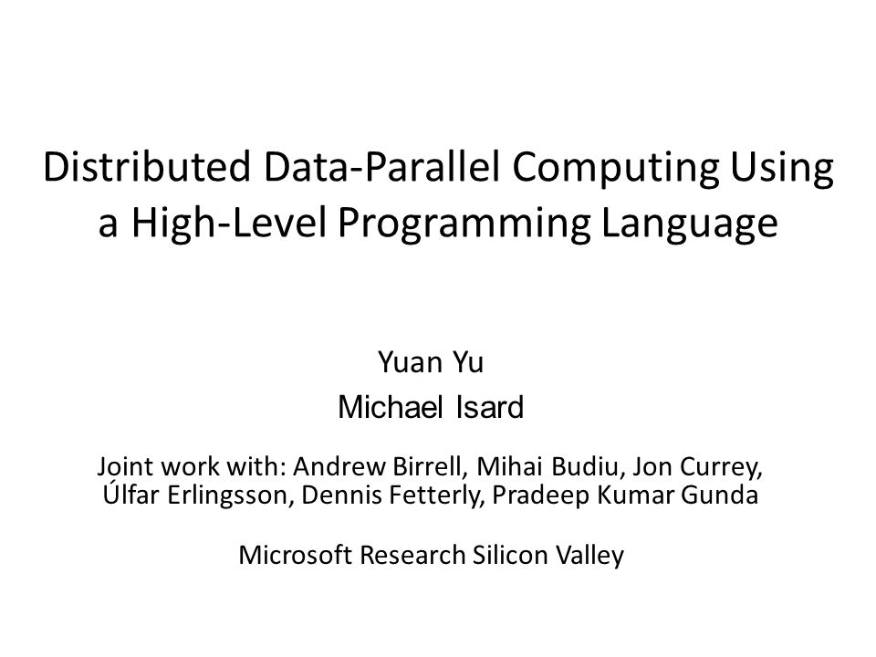 Distributed Data-Parallel Computing Using a High-Level Programming Language Yuan Yu Michael Isard Joint work with: Andrew Birrell, Mihai Budiu, Jon Currey, Úlfar Erlingsson, Dennis Fetterly, Pradeep Kumar Gunda Microsoft Research Silicon Valley