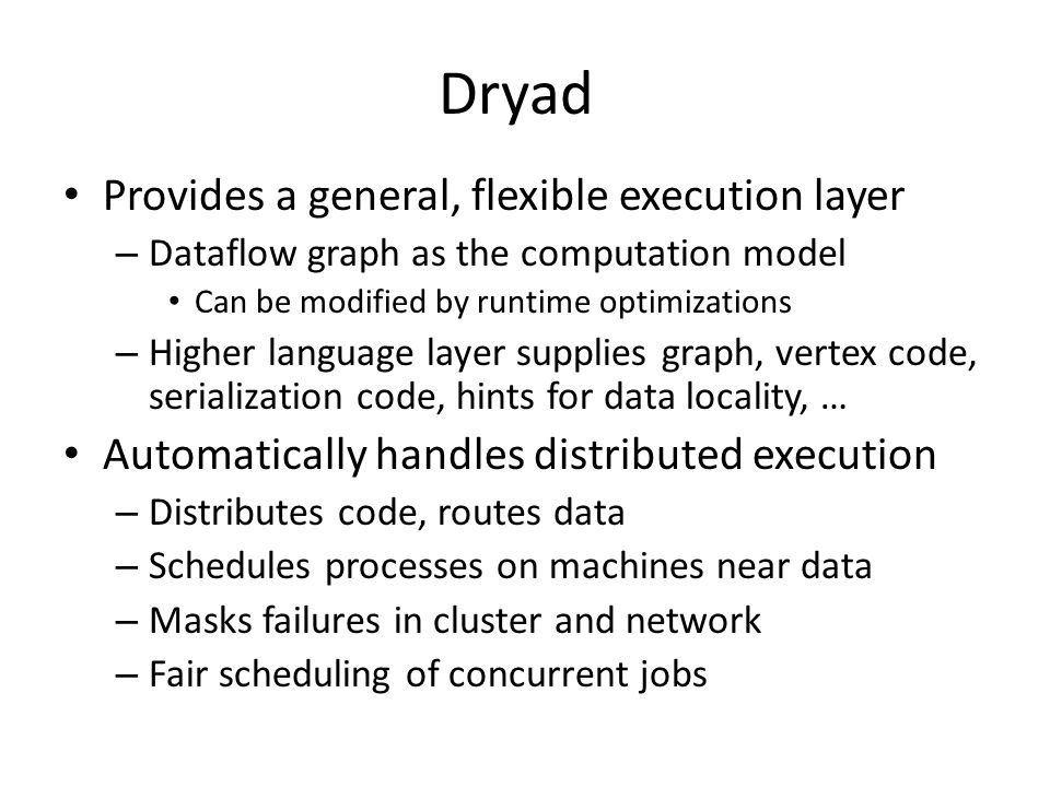 Dryad Provides a general, flexible execution layer – Dataflow graph as the computation model Can be modified by runtime optimizations – Higher language layer supplies graph, vertex code, serialization code, hints for data locality, … Automatically handles distributed execution – Distributes code, routes data – Schedules processes on machines near data – Masks failures in cluster and network – Fair scheduling of concurrent jobs