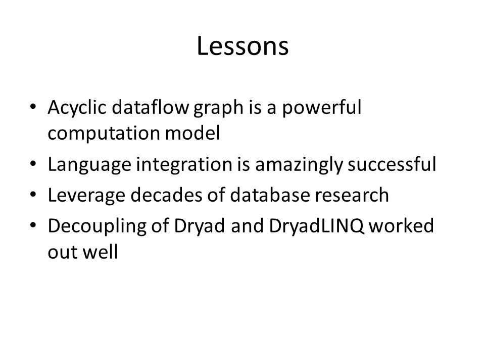 Lessons Acyclic dataflow graph is a powerful computation model Language integration is amazingly successful Leverage decades of database research Decoupling of Dryad and DryadLINQ worked out well