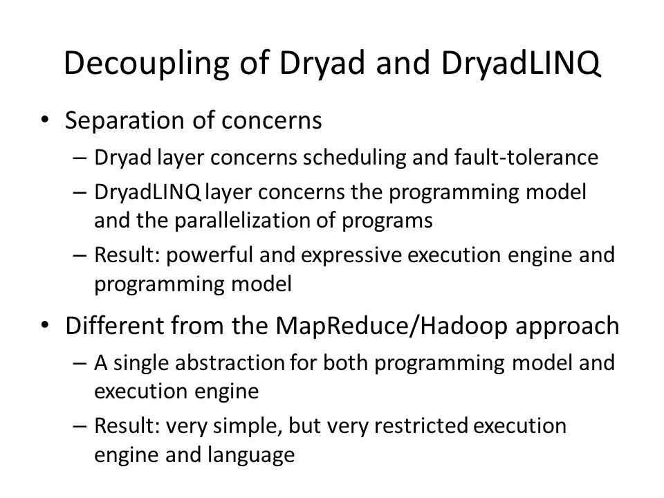Decoupling of Dryad and DryadLINQ Separation of concerns – Dryad layer concerns scheduling and fault-tolerance – DryadLINQ layer concerns the programming model and the parallelization of programs – Result: powerful and expressive execution engine and programming model Different from the MapReduce/Hadoop approach – A single abstraction for both programming model and execution engine – Result: very simple, but very restricted execution engine and language