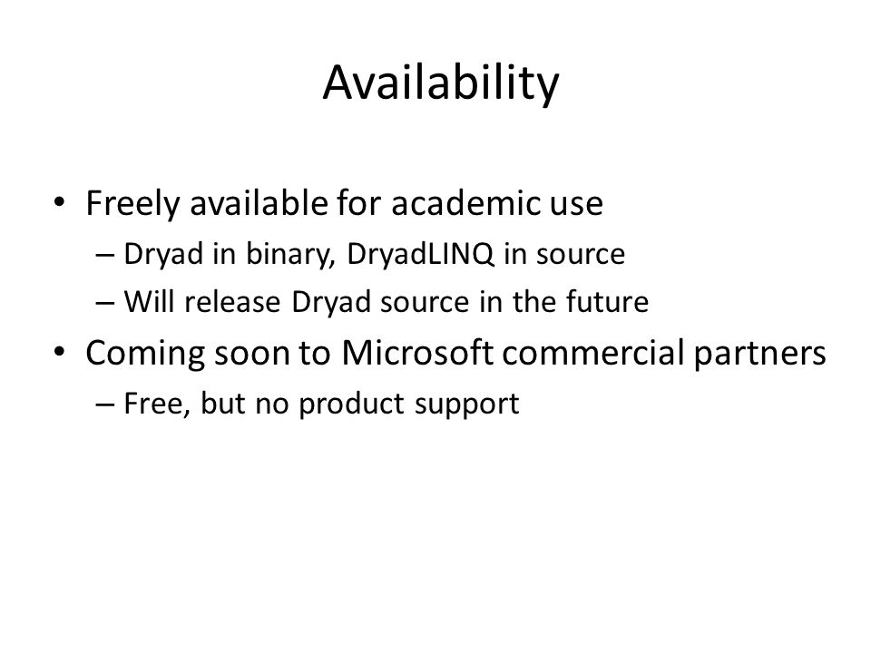 Availability Freely available for academic use – Dryad in binary, DryadLINQ in source – Will release Dryad source in the future Coming soon to Microsoft commercial partners – Free, but no product support