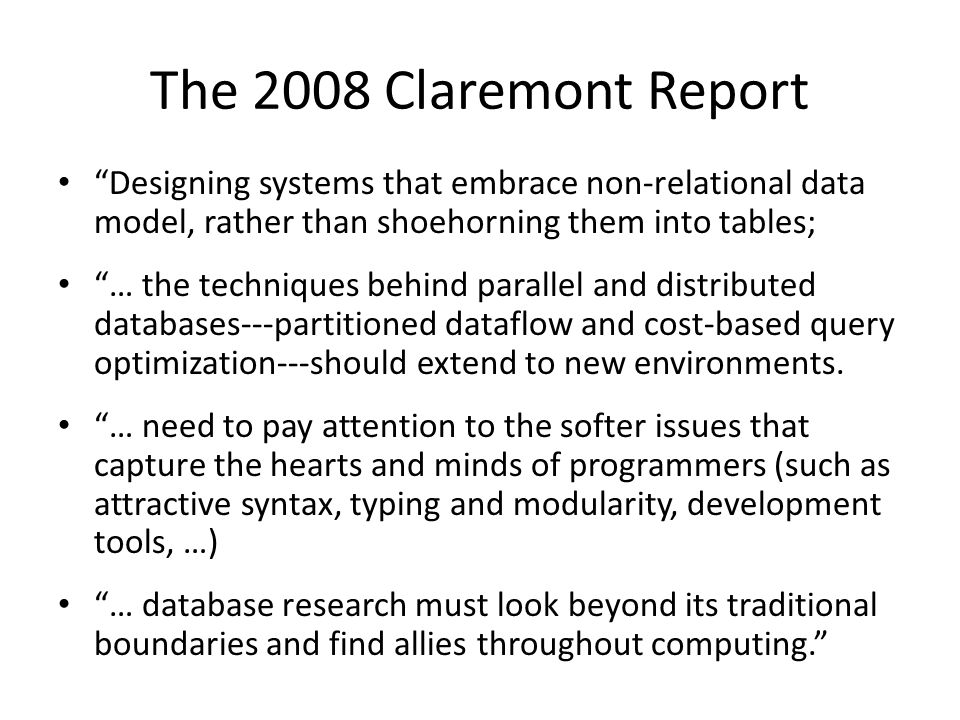 The 2008 Claremont Report Designing systems that embrace non-relational data model, rather than shoehorning them into tables; … the techniques behind parallel and distributed databases---partitioned dataflow and cost-based query optimization---should extend to new environments.