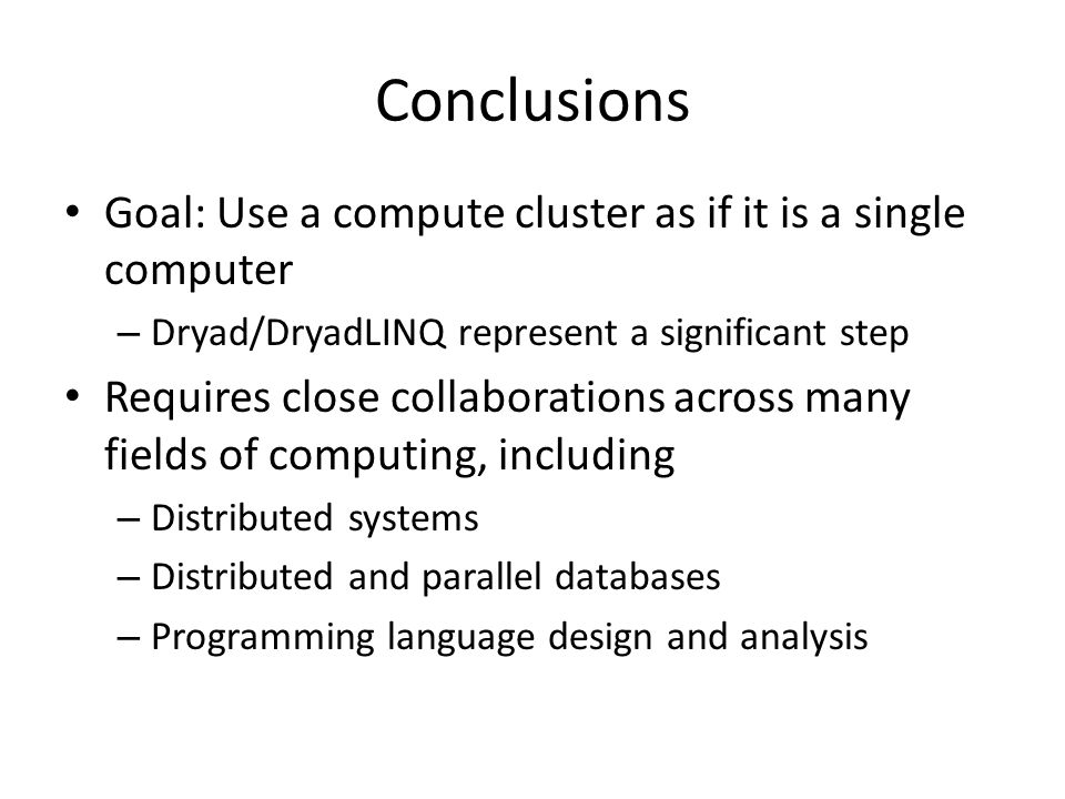 Conclusions Goal: Use a compute cluster as if it is a single computer – Dryad/DryadLINQ represent a significant step Requires close collaborations across many fields of computing, including – Distributed systems – Distributed and parallel databases – Programming language design and analysis