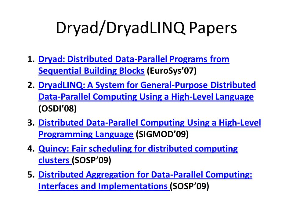 Dryad/DryadLINQ Papers 1.Dryad: Distributed Data-Parallel Programs from Sequential Building Blocks (EuroSys'07)Dryad: Distributed Data-Parallel Programs from Sequential Building Blocks 2.DryadLINQ: A System for General-Purpose Distributed Data-Parallel Computing Using a High-Level Language (OSDI'08)DryadLINQ: A System for General-Purpose Distributed Data-Parallel Computing Using a High-Level Language 3.Distributed Data-Parallel Computing Using a High-Level Programming Language (SIGMOD'09)Distributed Data-Parallel Computing Using a High-Level Programming Language 4.Quincy: Fair scheduling for distributed computing clusters (SOSP'09)Quincy: Fair scheduling for distributed computing clusters 5.Distributed Aggregation for Data-Parallel Computing: Interfaces and Implementations (SOSP'09)Distributed Aggregation for Data-Parallel Computing: Interfaces and Implementations