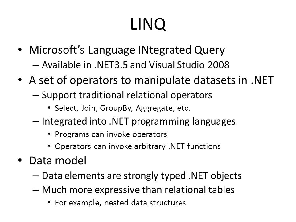 LINQ Microsoft's Language INtegrated Query – Available in.NET3.5 and Visual Studio 2008 A set of operators to manipulate datasets in.NET – Support traditional relational operators Select, Join, GroupBy, Aggregate, etc.