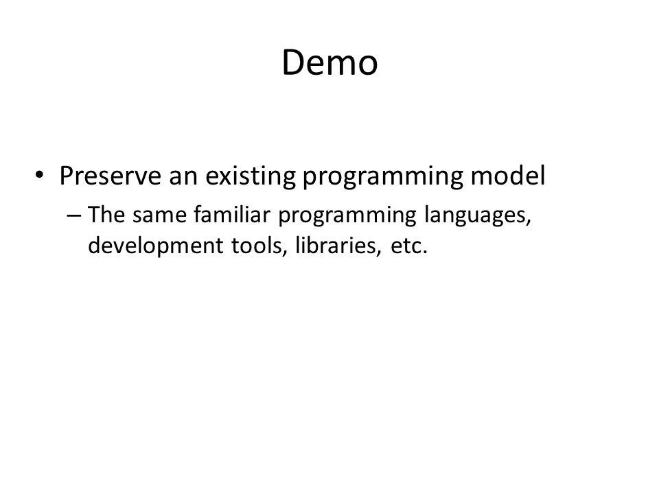 Demo Preserve an existing programming model – The same familiar programming languages, development tools, libraries, etc.