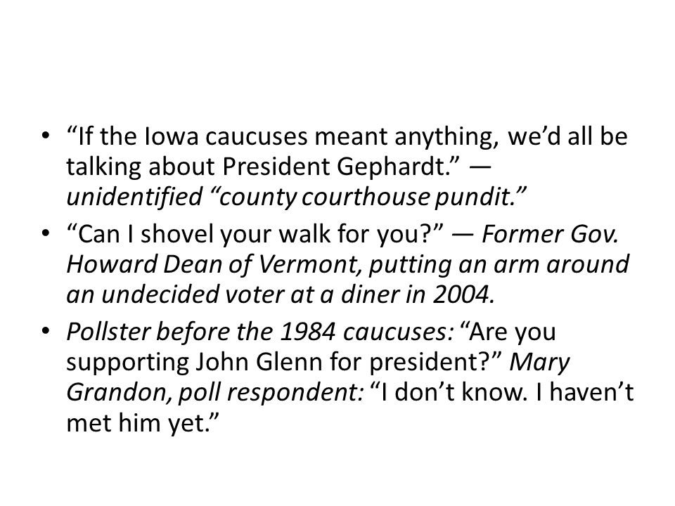 If the Iowa caucuses meant anything, we'd all be talking about President Gephardt. — unidentified county courthouse pundit. Can I shovel your walk for you — Former Gov.