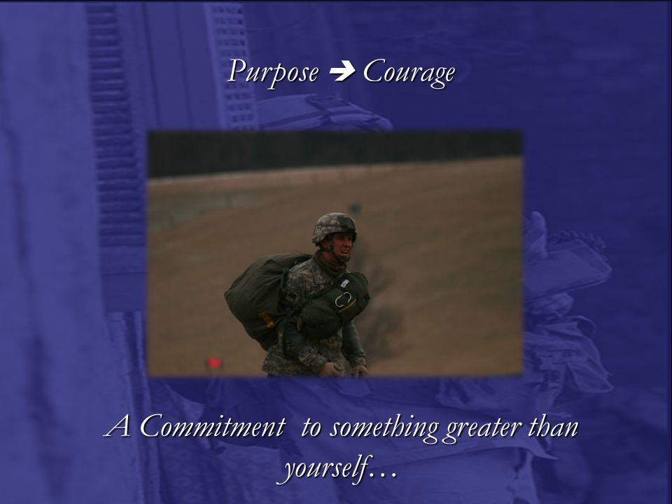 A Commitment to something greater than yourself… Purpose  Courage Purpose  Courage