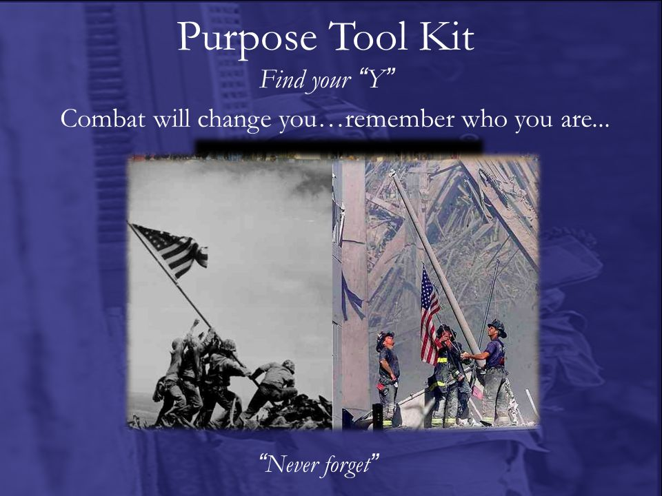 Purpose Tool Kit Find your Y Never forget Combat will change you…remember who you are...