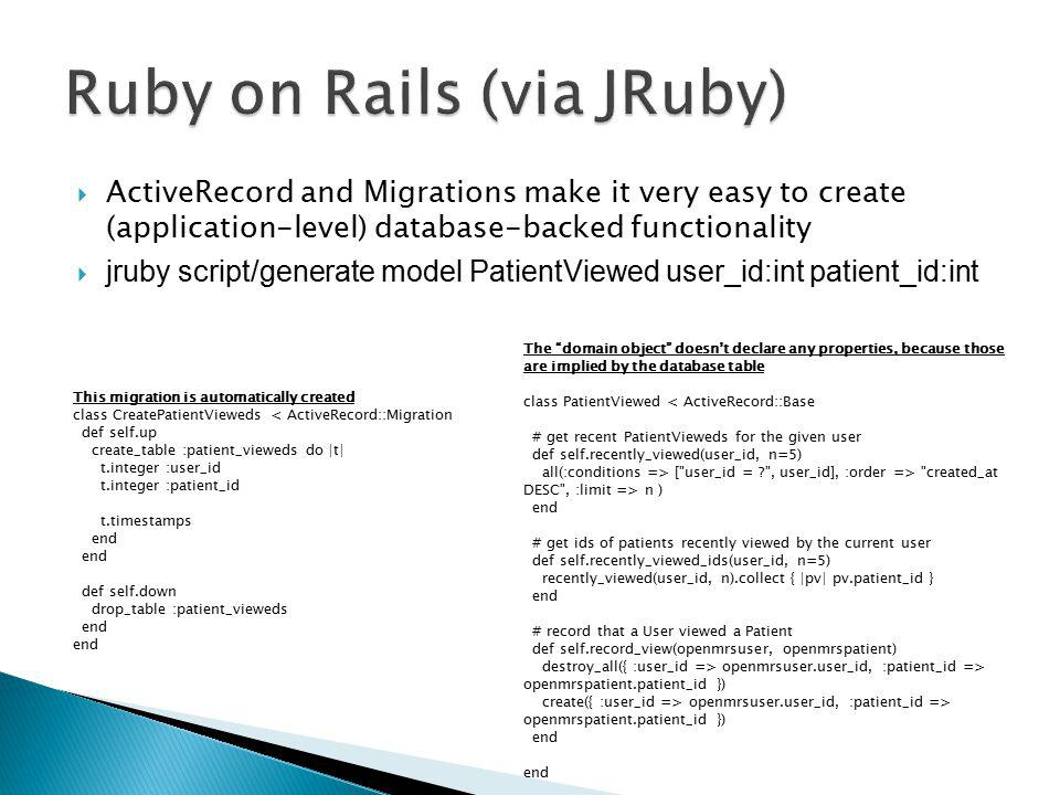  ActiveRecord and Migrations make it very easy to create (application-level) database-backed functionality  jruby script/generate model PatientViewed user_id:int patient_id:int This migration is automatically created class CreatePatientVieweds < ActiveRecord::Migration def self.up create_table :patient_vieweds do |t| t.integer :user_id t.integer :patient_id t.timestamps end def self.down drop_table :patient_vieweds end The domain object doesn't declare any properties, because those are implied by the database table class PatientViewed < ActiveRecord::Base # get recent PatientVieweds for the given user def self.recently_viewed(user_id, n=5) all(:conditions => [ user_id = ? , user_id], :order => created_at DESC , :limit => n ) end # get ids of patients recently viewed by the current user def self.recently_viewed_ids(user_id, n=5) recently_viewed(user_id, n).collect { |pv| pv.patient_id } end # record that a User viewed a Patient def self.record_view(openmrsuser, openmrspatient) destroy_all({ :user_id => openmrsuser.user_id, :patient_id => openmrspatient.patient_id }) create({ :user_id => openmrsuser.user_id, :patient_id => openmrspatient.patient_id }) end end