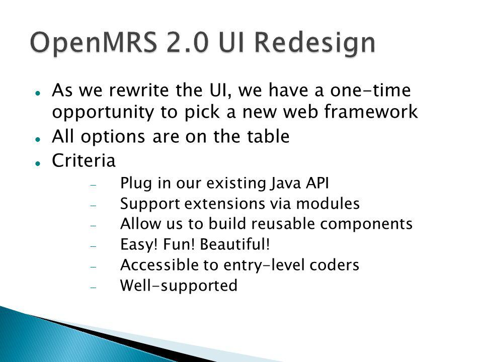 As we rewrite the UI, we have a one-time opportunity to pick a new web framework All options are on the table Criteria  Plug in our existing Java API  Support extensions via modules  Allow us to build reusable components  Easy.