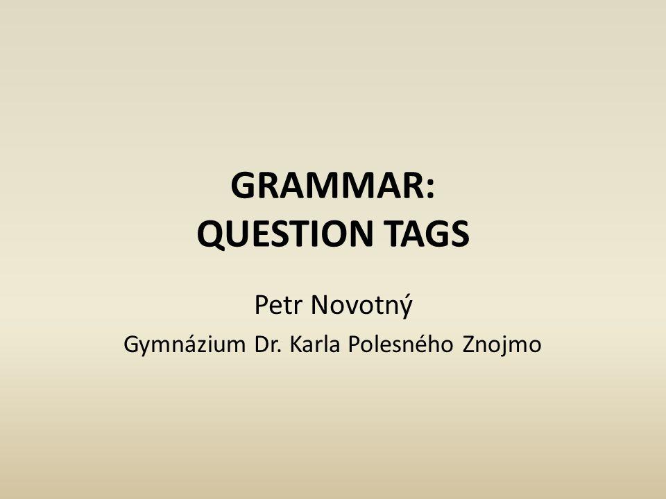 GRAMMAR: QUESTION TAGS Petr Novotný Gymnázium Dr. Karla Polesného Znojmo