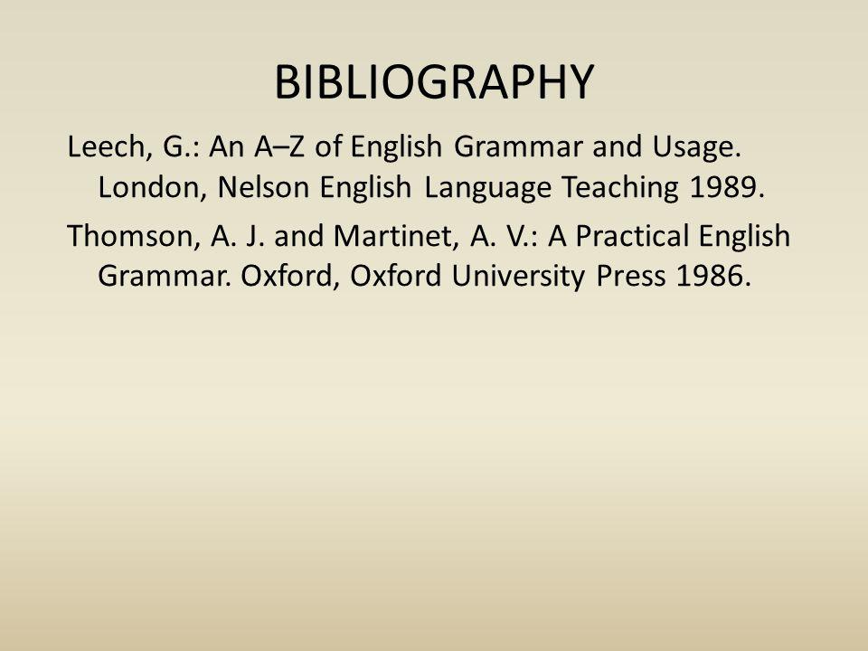 BIBLIOGRAPHY Leech, G.: An A–Z of English Grammar and Usage. London, Nelson English Language Teaching 1989. Thomson, A. J. and Martinet, A. V.: A Prac