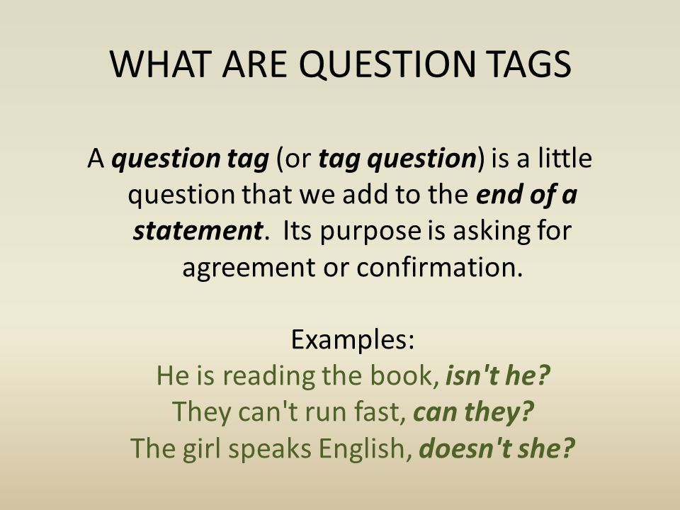 WHAT ARE QUESTION TAGS A question tag (or tag question) is a little question that we add to the end of a statement. Its purpose is asking for agreemen