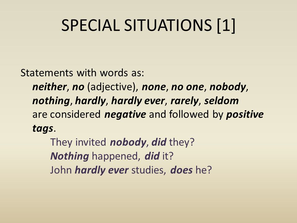 SPECIAL SITUATIONS [2] If the subject of the sentence is: anyone, anybody, everyone, everybody, someone, somebody, no one, nobody, none, neither, the pronoun in the tag is they: Nobody arrived, did they.
