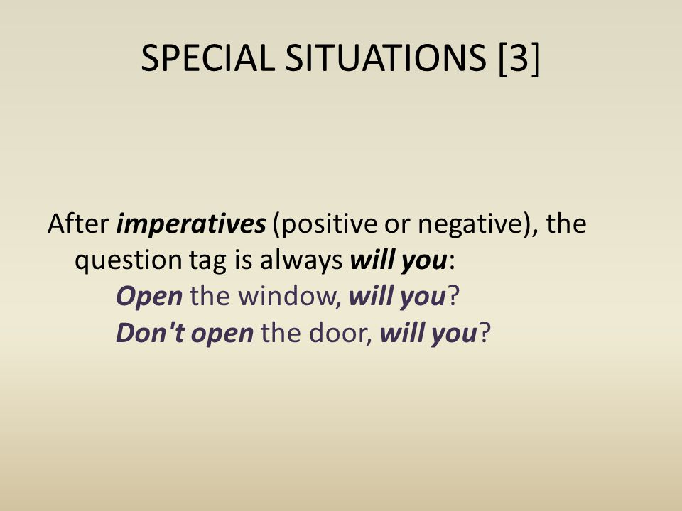 SPECIAL SITUATIONS [3] After imperatives (positive or negative), the question tag is always will you: Open the window, will you? Don't open the door,