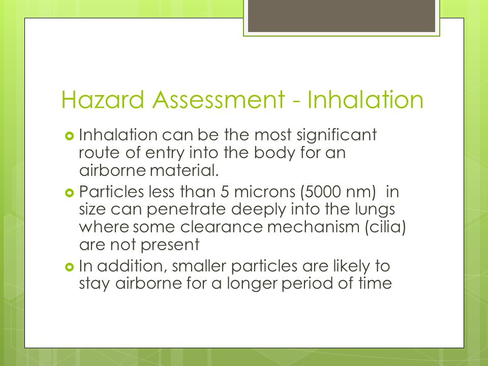 Hazard Assessment - Inhalation  Inhalation can be the most significant route of entry into the body for an airborne material.
