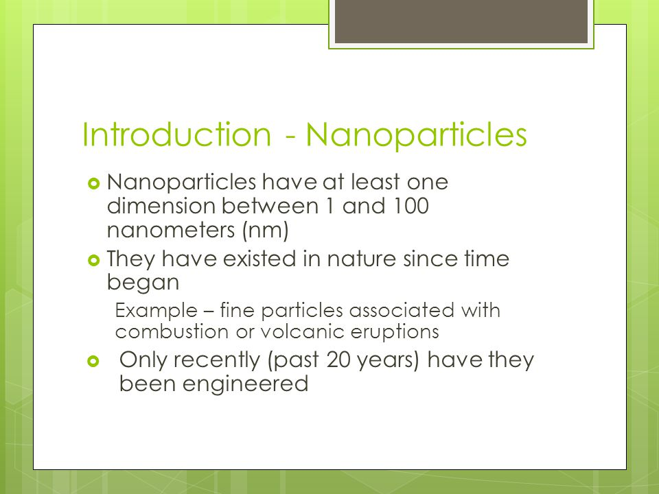 Introduction - Nanoparticles  Nanoparticles have at least one dimension between 1 and 100 nanometers (nm)  They have existed in nature since time began Example – fine particles associated with combustion or volcanic eruptions  Only recently (past 20 years) have they been engineered