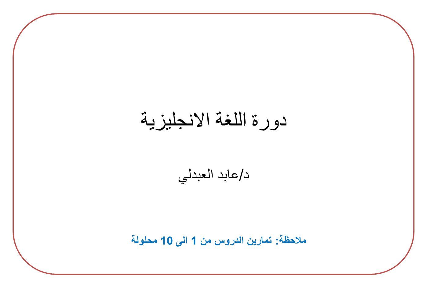 دورة اللغة الانجليزية د / عابد العبدلي ملاحظة : تمارين الدروس من 1 الى 10 محلولة