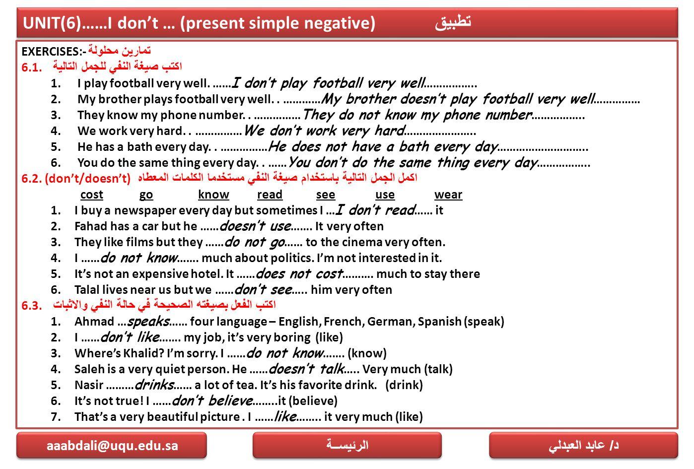 UNIT(6)……I don't … (present simple negative) تطبيق EXERCISES:- تمارين محلولة 6.1. اكتب صيغة النفي للجمل التالية 1. I play football very well. …… I don