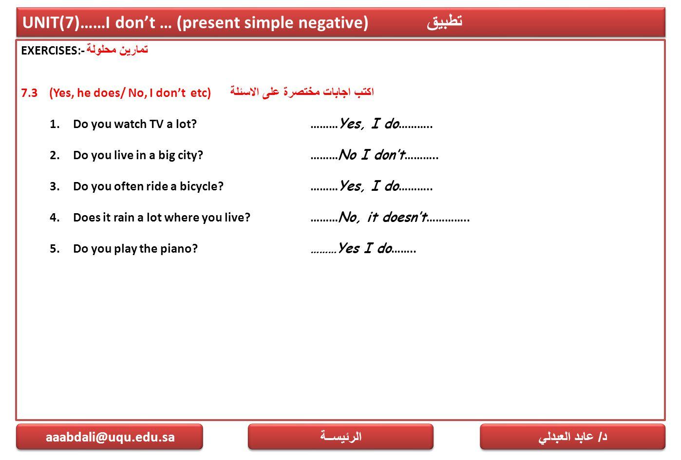 UNIT(7)……I don't … (present simple negative) تطبيق EXERCISES:- تمارين محلولة 7.3 (Yes, he does/ No, I don't etc) اكتب اجابات مختصرة على الاسئلة 1.Do y