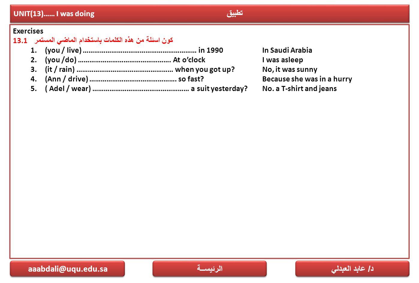 UNIT(13)…… I was doing تطبيق Exercises 13.1 كون اسئلة من هذه الكلمات باستخدام الماضي المستمر 1.(you / live) …………………………………………………… in 1990 In Saudi Arab
