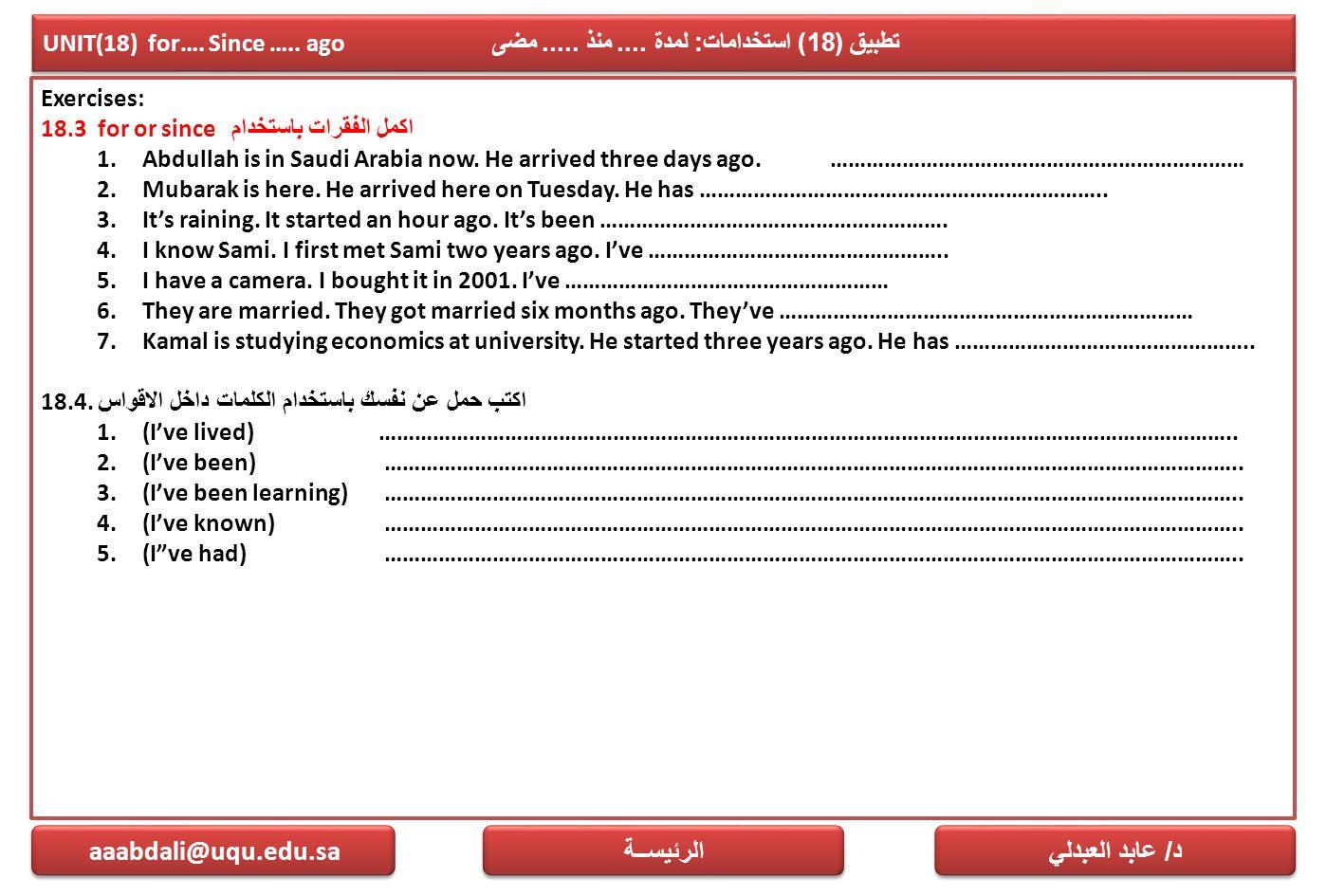 UNIT(18) for…. Since ….. ago تطبيق (18) استخدامات : لمدة.... منذ..... مضى Exercises: 18.3 for or since اكمل الفقرات باستخدام 1.Abdullah is in Saudi Ar