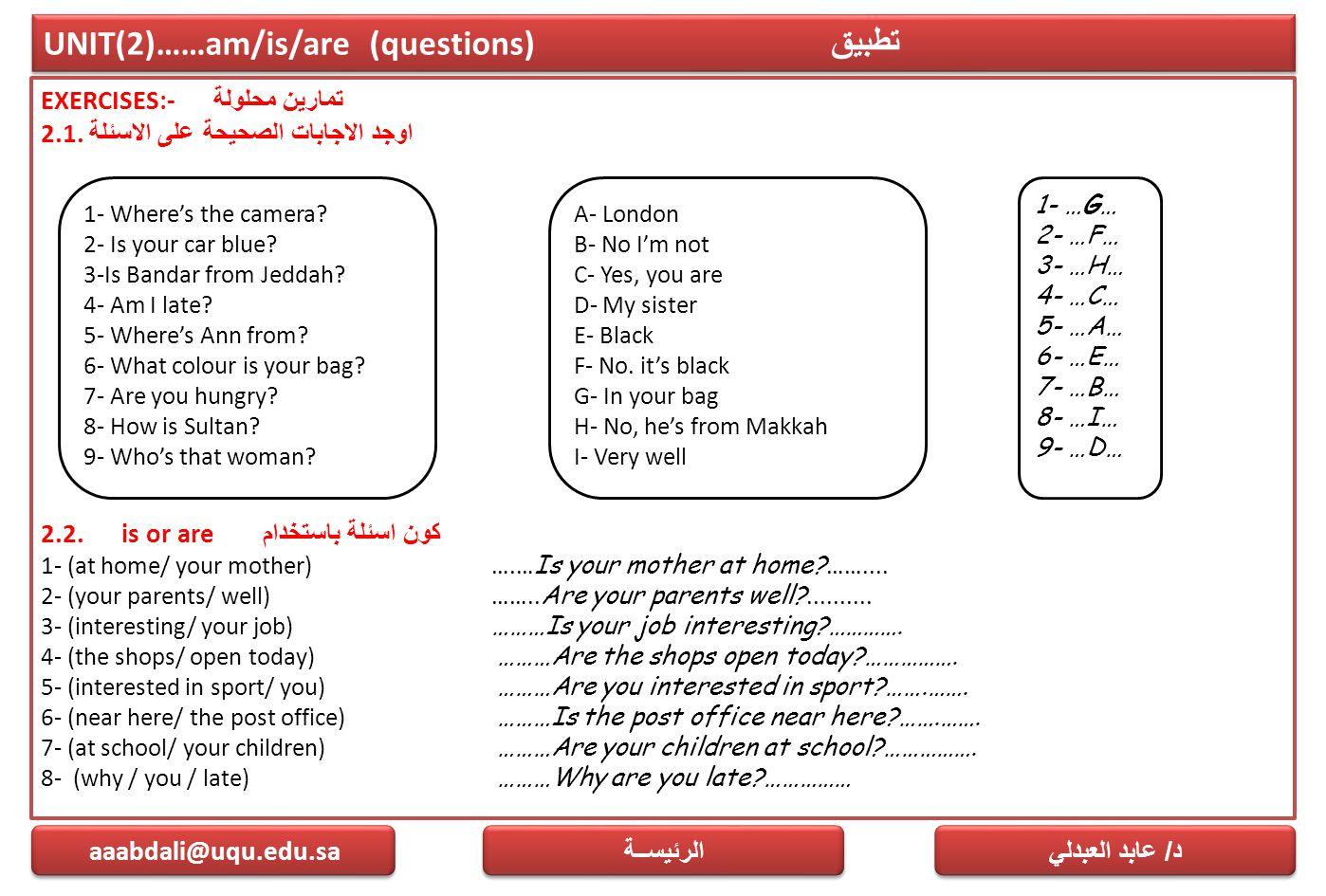 UNIT(2)……am/is/are (questions) تطبيق EXERCISES:- تمارين محلولة 2.1. اوجد الاجابات الصحيحة على الاسئلة 2.2. is or are كون اسئلة باستخدام 1- (at home/ y