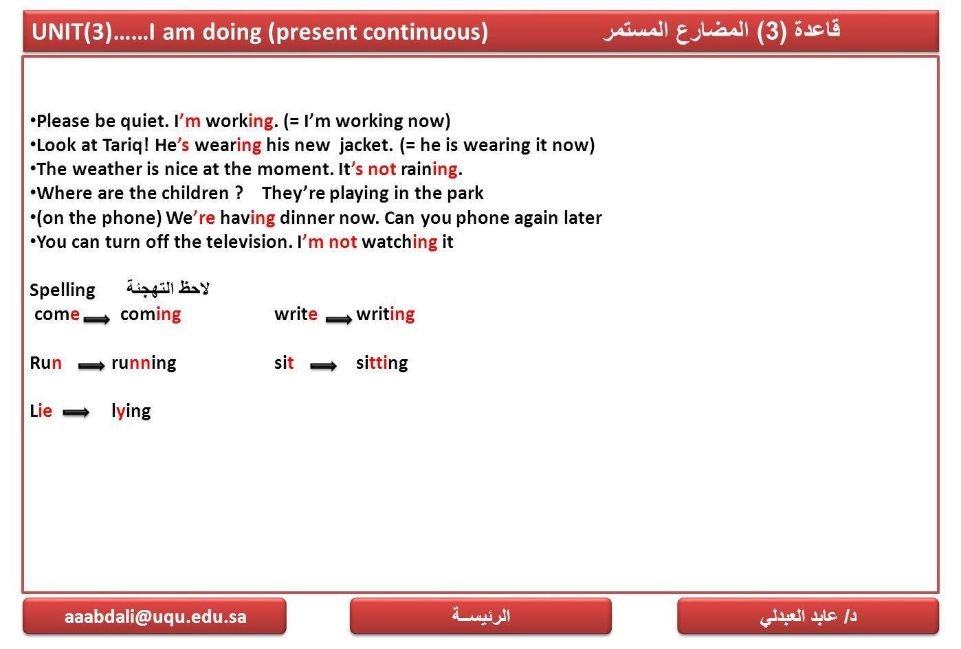 UNIT(3)……I am doing (present continuous) قاعدة (3) المضارع المستمر Please be quiet. I'm working. (= I'm working now) Look at Tariq! He's wearing his n