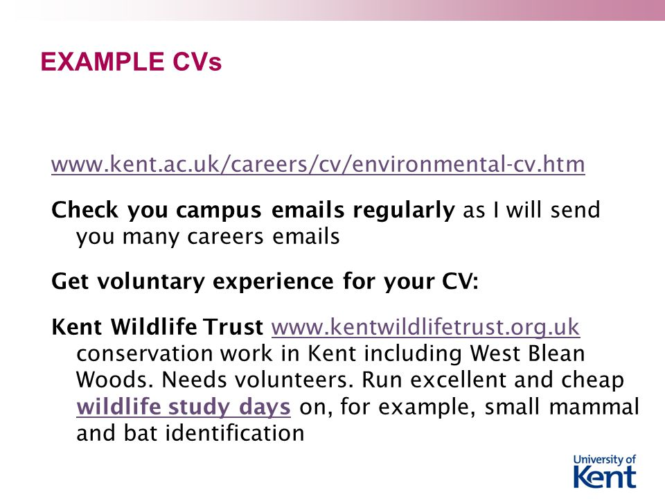 EXAMPLE CVs www.kent.ac.uk/careers/cv/environmental-cv.htm Check you campus emails regularly as I will send you many careers emails Get voluntary experience for your CV: Kent Wildlife Trust www.kentwildlifetrust.org.uk conservation work in Kent including West Blean Woods.