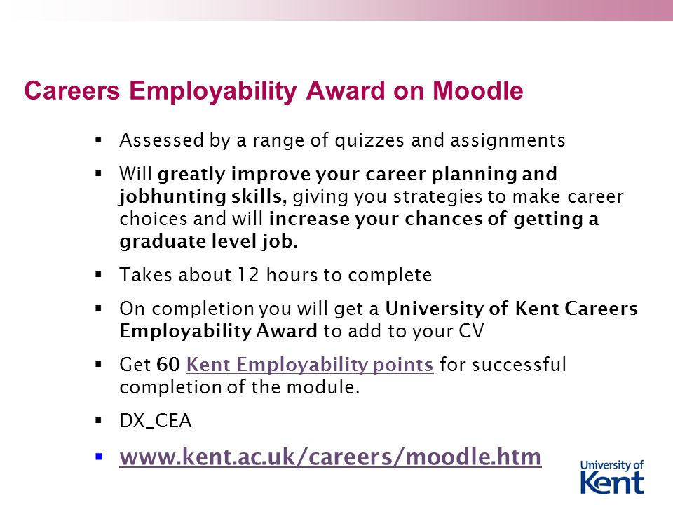 Careers Employability Award on Moodle  Assessed by a range of quizzes and assignments  Will greatly improve your career planning and jobhunting skills, giving you strategies to make career choices and will increase your chances of getting a graduate level job.