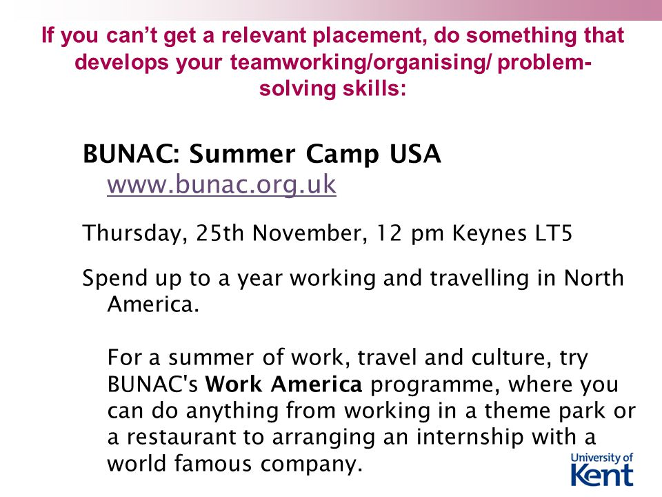 If you can't get a relevant placement, do something that develops your teamworking/organising/ problem- solving skills: BUNAC: Summer Camp USA www.bunac.org.uk www.bunac.org.uk Thursday, 25th November, 12 pm Keynes LT5 Spend up to a year working and travelling in North America.