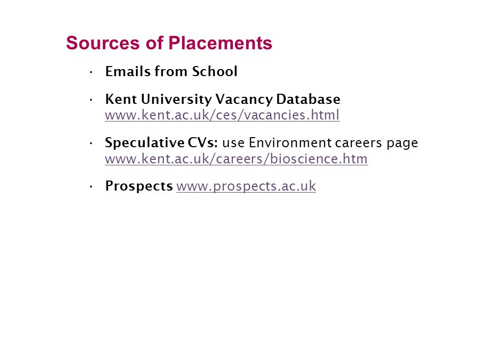 Sources of Placements Emails from School Kent University Vacancy Database www.kent.ac.uk/ces/vacancies.html www.kent.ac.uk/ces/vacancies.html Speculative CVs: use Environment careers page www.kent.ac.uk/careers/bioscience.htm www.kent.ac.uk/careers/bioscience.htm Prospects www.prospects.ac.ukwww.prospects.ac.uk